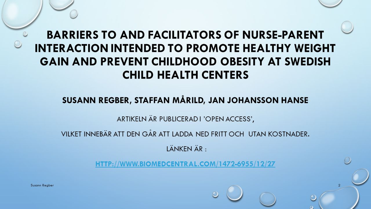 BARRIERS TO AND FACILITATORS OF NURSE-PARENT INTERACTION INTENDED TO PROMOTE HEALTHY WEIGHT GAIN AND PREVENT CHILDHOOD OBESITY AT SWEDISH CHILD HEALTH CENTERS SUSANN REGBER, STAFFAN MÅRILD, JAN JOHANSSON HANSE ARTIKELN ÄR PUBLICERAD I 'OPEN ACCESS', VILKET INNEBÄR ATT DEN GÅR ATT LADDA NED FRITT OCH UTAN KOSTNADER.