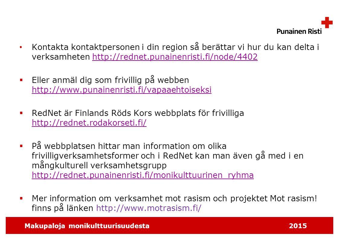 Makupaloja monikulttuurisuudesta2015 Kontakta kontaktpersonen i din region så berättar vi hur du kan delta i verksamheten http://rednet.punainenristi.fi/node/4402http://rednet.punainenristi.fi/node/4402  Eller anmäl dig som frivillig på webben http://www.punainenristi.fi/vapaaehtoiseksi http://www.punainenristi.fi/vapaaehtoiseksi  RedNet är Finlands Röds Kors webbplats för frivilliga http://rednet.rodakorseti.fi/ http://rednet.rodakorseti.fi/  På webbplatsen hittar man information om olika frivilligverksamhetsformer och i RedNet kan man även gå med i en mångkulturell verksamhetsgrupp http://rednet.punainenristi.fi/monikulttuurinen_ryhma http://rednet.punainenristi.fi/monikulttuurinen_ryhma  Mer information om verksamhet mot rasism och projektet Mot rasism.