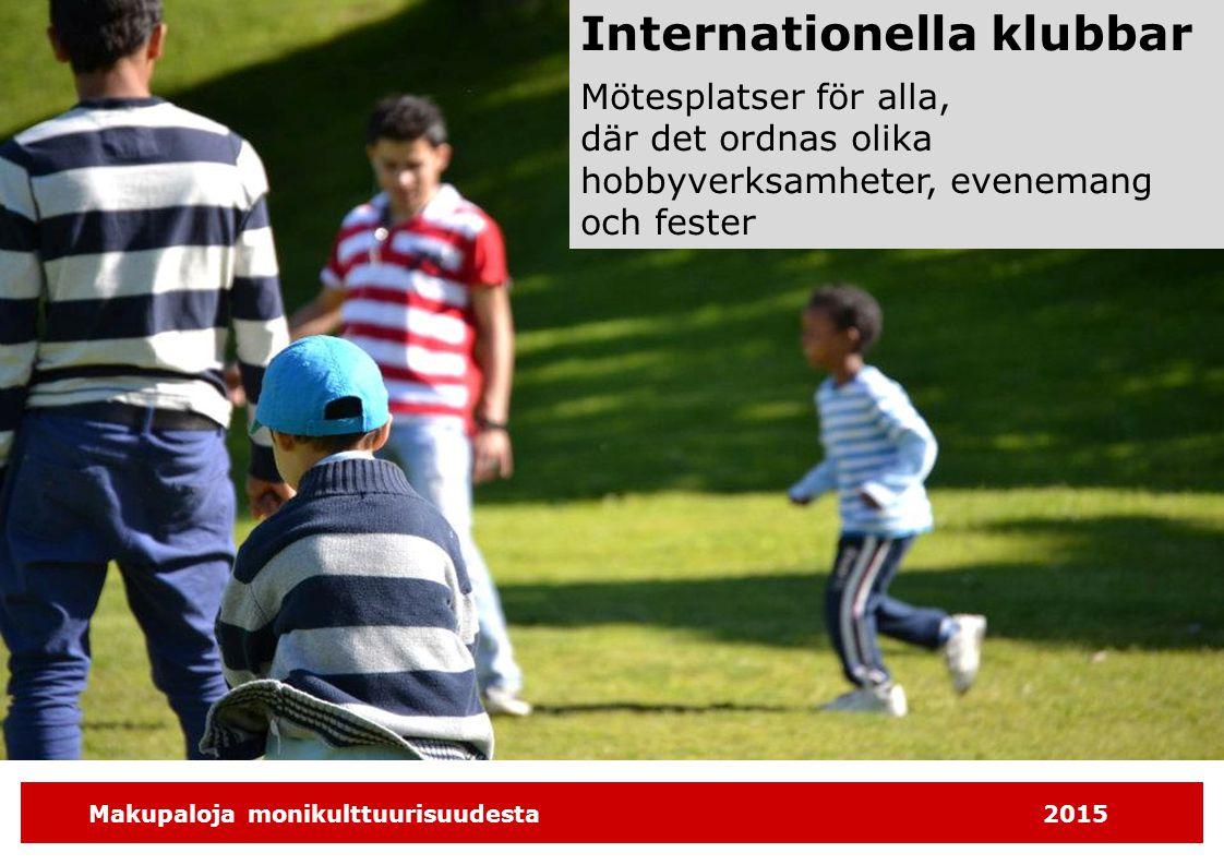 Makupaloja monikulttuurisuudesta2015 Internationella klubbar Mötesplatser för alla, där det ordnas olika hobbyverksamheter, evenemang och fester