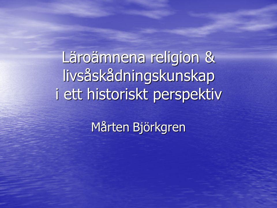 Läroämnena religion & livsåskådningskunskap i ett historiskt perspektiv Mårten Björkgren