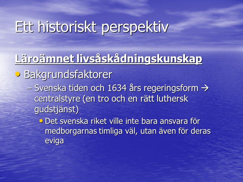 Ett historiskt perspektiv Läroämnet livsåskådningskunskap Bakgrundsfaktorer Bakgrundsfaktorer –Svenska tiden och 1634 års regeringsform  centralstyre