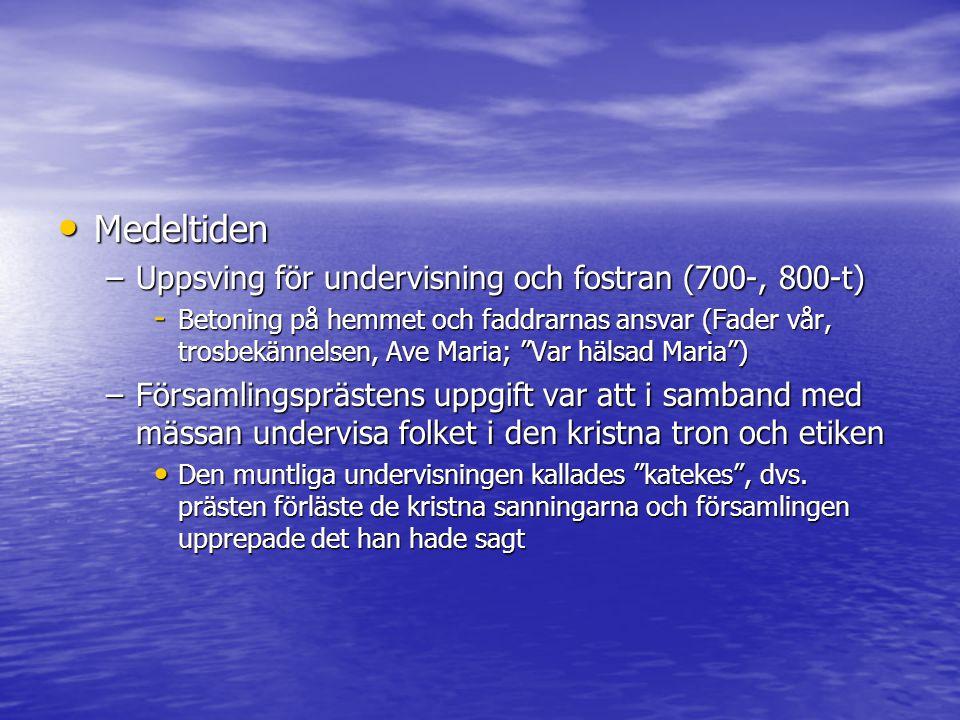 Medeltiden Medeltiden –Uppsving för undervisning och fostran (700-, 800-t) - Betoning på hemmet och faddrarnas ansvar (Fader vår, trosbekännelsen, Ave