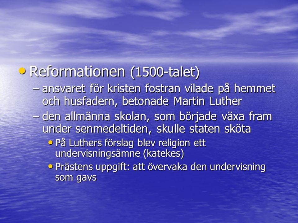 Reformationen (1500-talet) Reformationen (1500-talet) –ansvaret för kristen fostran vilade på hemmet och husfadern, betonade Martin Luther –den allmän