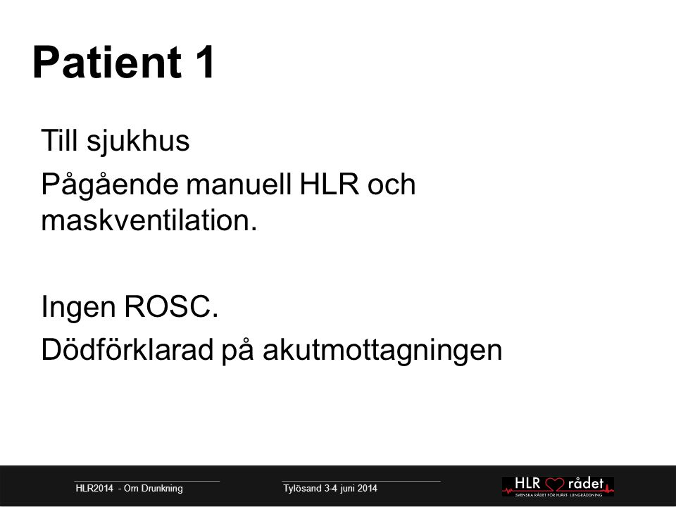 Patient 1 HLR2014 - Om Drunkning Tylösand 3-4 juni 2014 Till sjukhus Pågående manuell HLR och maskventilation. Ingen ROSC. Dödförklarad på akutmottagn