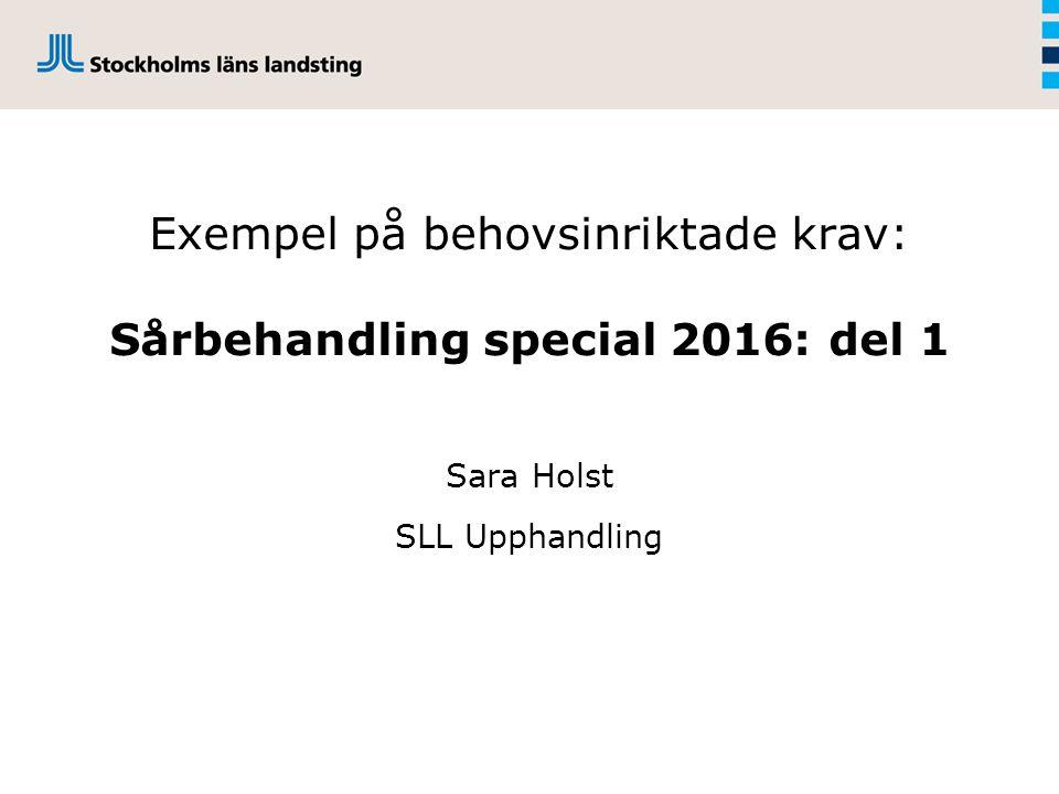 Exempel på behovsinriktade krav: Sårbehandling special 2016: del 1 Sara Holst SLL Upphandling