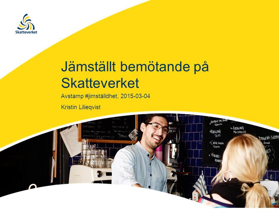 Jämställt bemötande på Skatteverket Kristin Lilieqvist Avstamp #jimställdhet, 2015-03-04