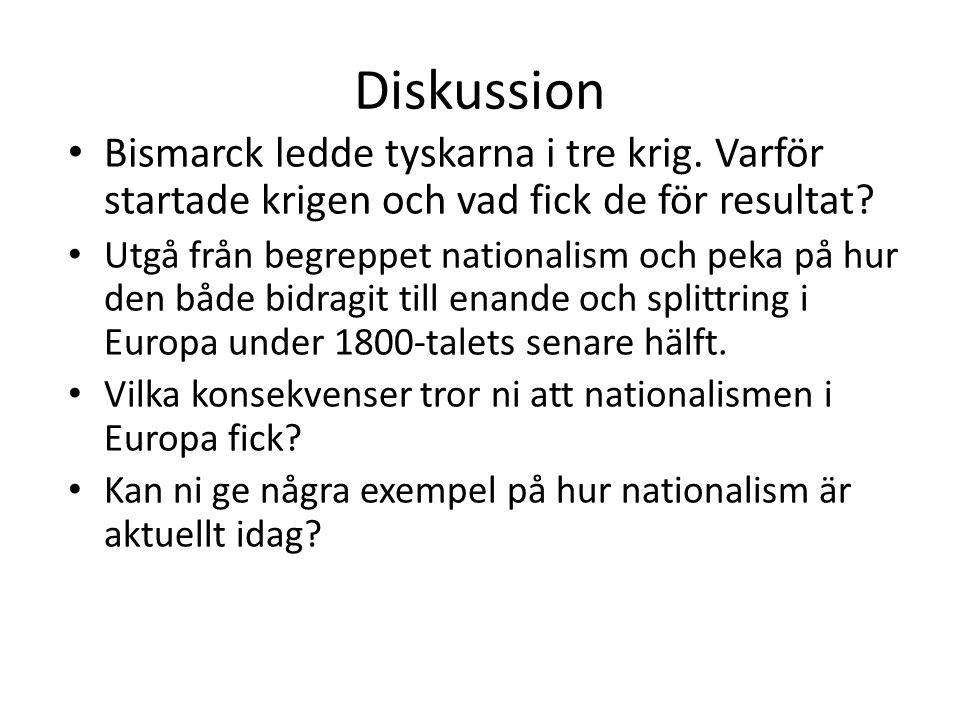 Diskussion Bismarck ledde tyskarna i tre krig. Varför startade krigen och vad fick de för resultat? Utgå från begreppet nationalism och peka på hur de