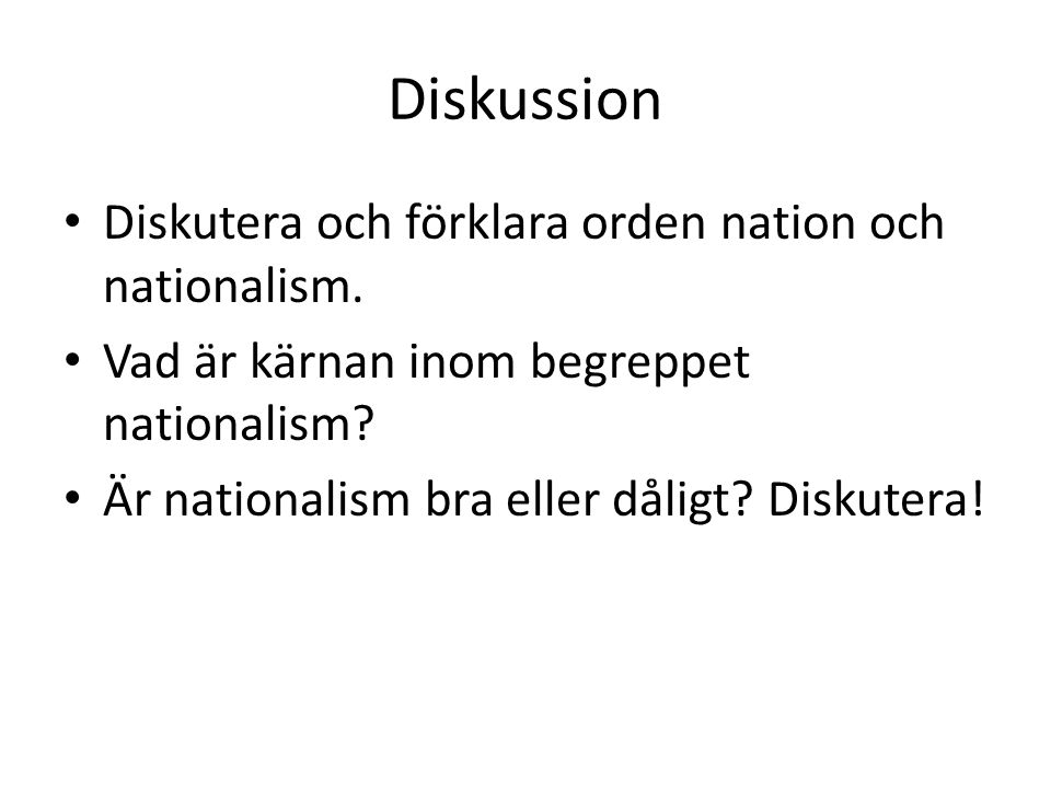 Diskussion Diskutera och förklara orden nation och nationalism. Vad är kärnan inom begreppet nationalism? Är nationalism bra eller dåligt? Diskutera!