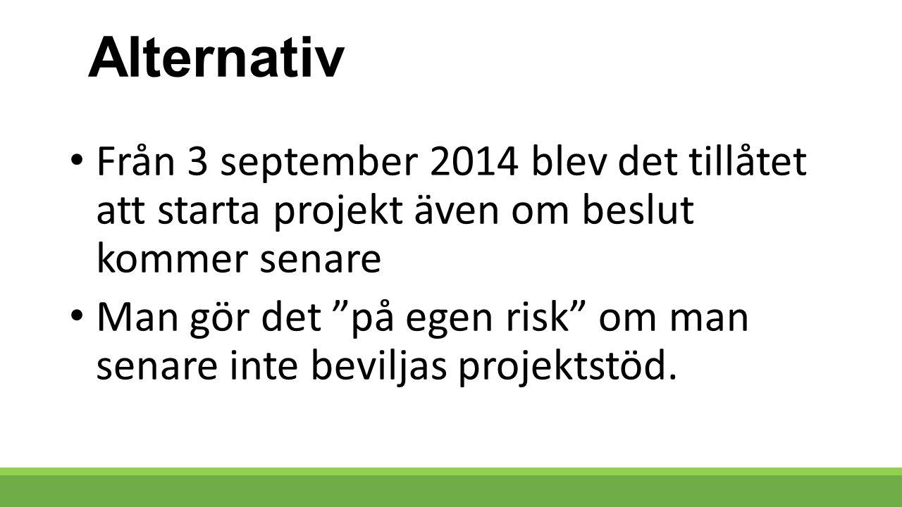 Alternativ Från 3 september 2014 blev det tillåtet att starta projekt även om beslut kommer senare Man gör det på egen risk om man senare inte beviljas projektstöd.