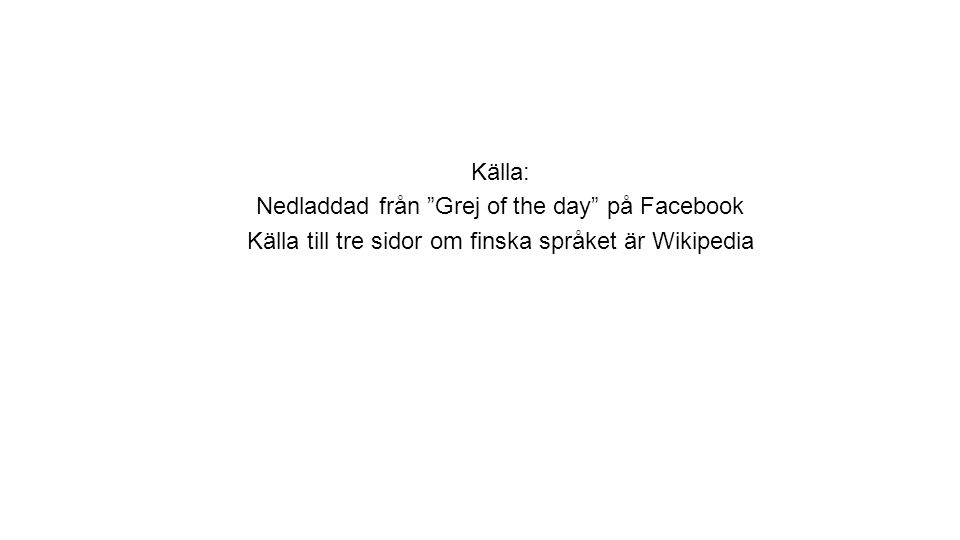 """Källa: Nedladdad från """"Grej of the day"""" på Facebook Källa till tre sidor om finska språket är Wikipedia"""