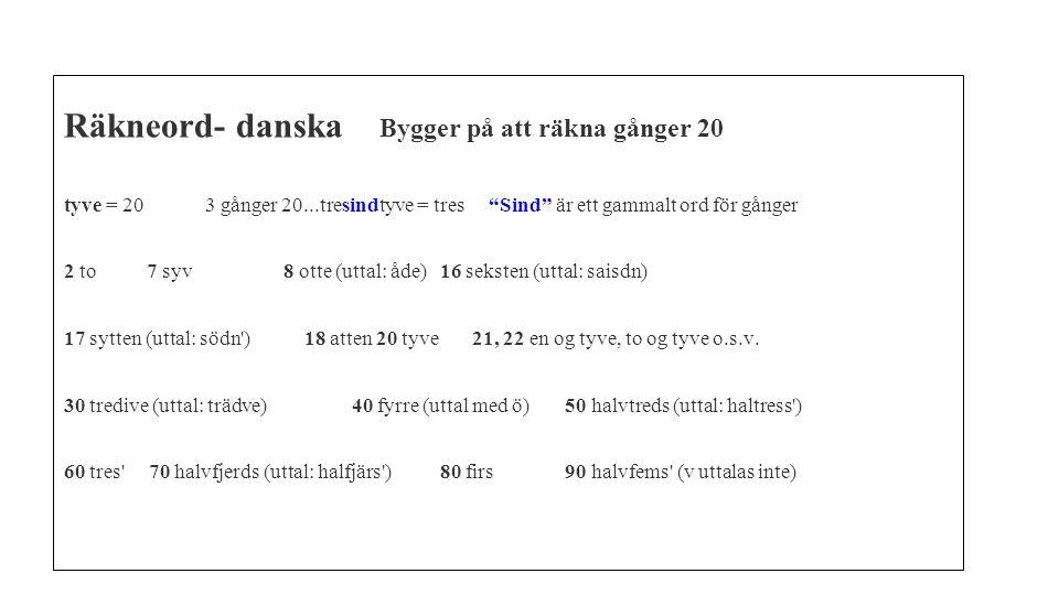 """Räkneord- danska Bygger på att räkna gånger 20 tyve = 20 3 gånger 20...tresindtyve = tres """"Sind"""" är ett gammalt ord för gånger 2 to 7 syv 8 otte (utta"""