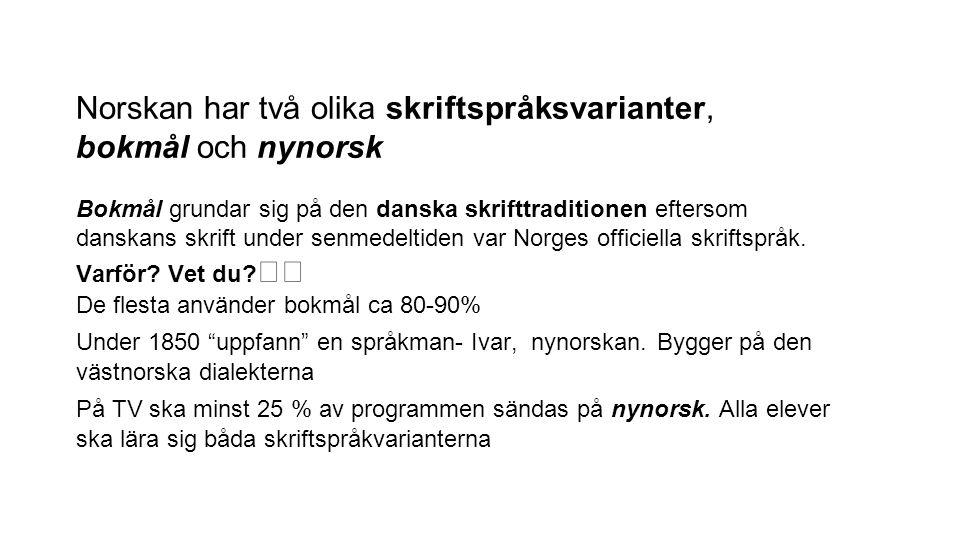 Norskan har två olika skriftspråksvarianter, bokmål och nynorsk Bokmål grundar sig på den danska skrifttraditionen eftersom danskans skrift under senm
