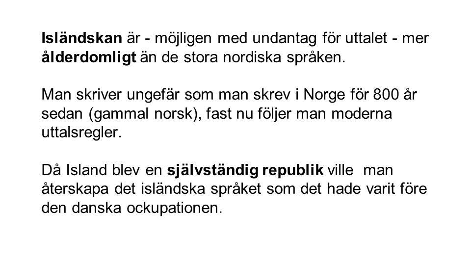 Isländskan är - möjligen med undantag för uttalet - mer ålderdomligt än de stora nordiska språken. Man skriver ungefär som man skrev i Norge för 800 å