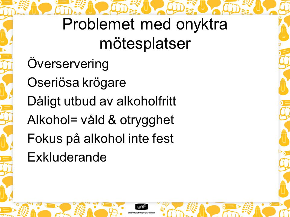 Problemet med onyktra mötesplatser Överservering Oseriösa krögare Dåligt utbud av alkoholfritt Alkohol= våld & otrygghet Fokus på alkohol inte fest Ex