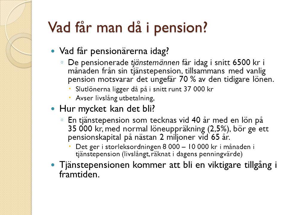 Vad får man då i pension? Vad får pensionärerna idag? ◦ De pensionerade tjänstemännen får idag i snitt 6500 kr i månaden från sin tjänstepension, till