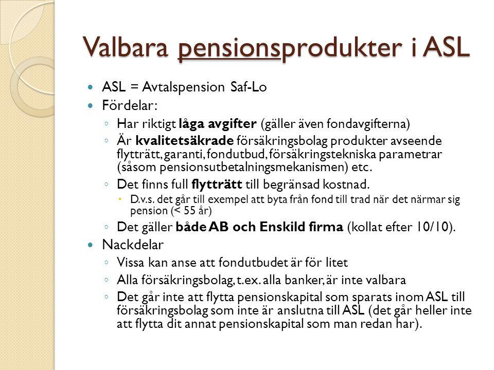 Valbara pensionsprodukter i ASL ASL = Avtalspension Saf-Lo Fördelar: ◦ Har riktigt låga avgifter (gäller även fondavgifterna) ◦ Är kvalitetsäkrade för