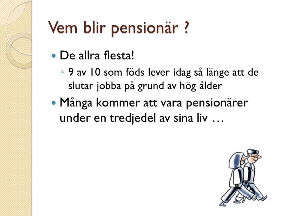 Vem blir pensionär ? De allra flesta! ◦ 9 av 10 som föds lever idag så länge att de slutar jobba på grund av hög ålder Många kommer att vara pensionär