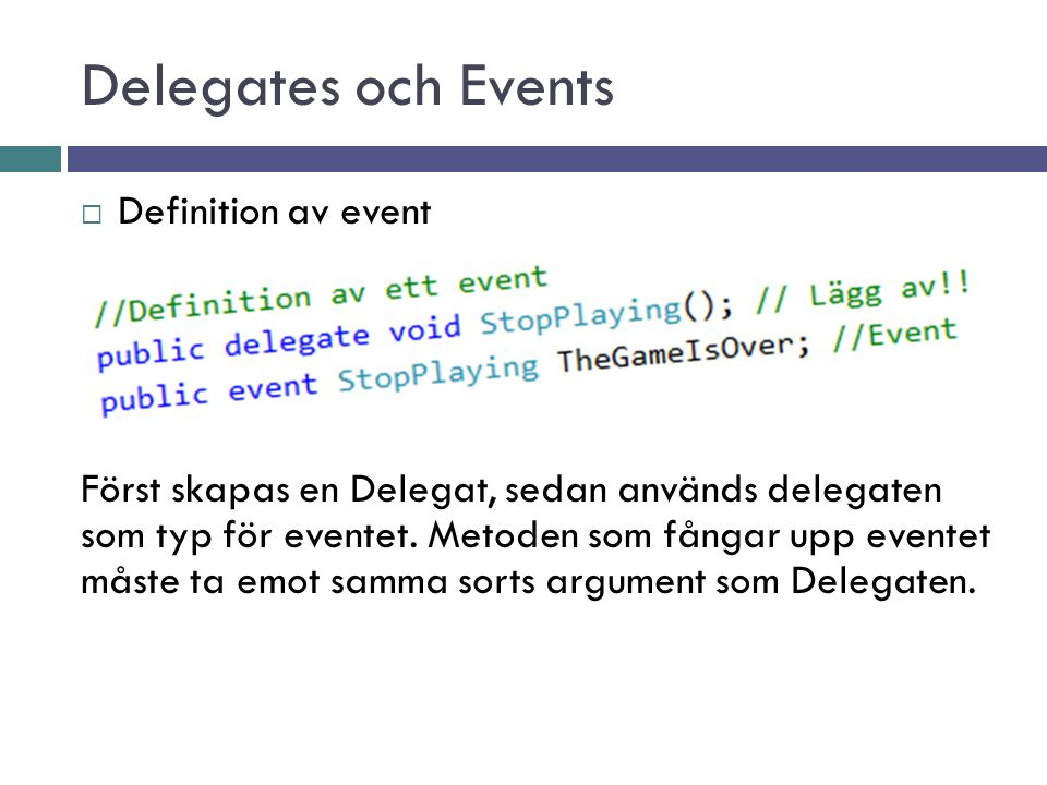 Delegates och Events  Definition av event Först skapas en Delegat, sedan används delegaten som typ för eventet. Metoden som fångar upp eventet måste