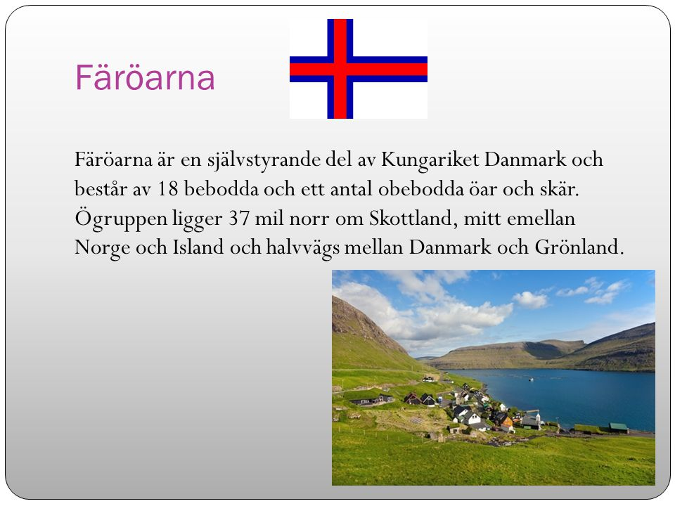 Färöarna Färöarna är en självstyrande del av Kungariket Danmark och består av 18 bebodda och ett antal obebodda öar och skär. Ögruppen ligger 37 mil n