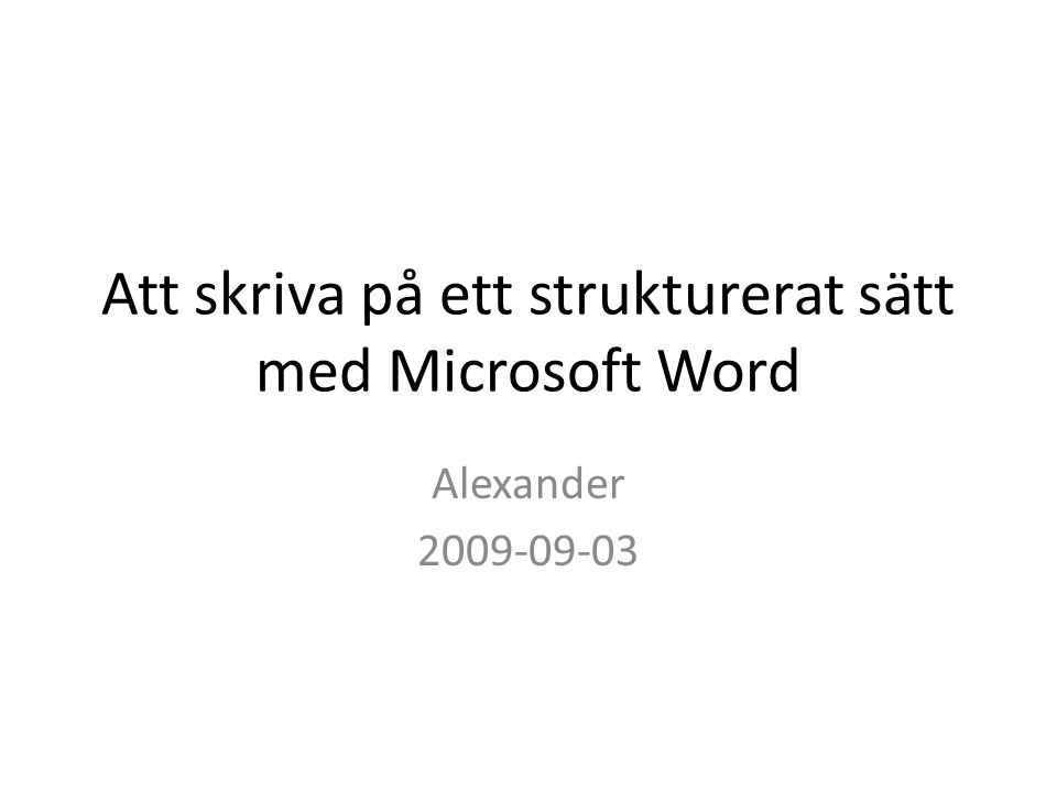 Att skriva på ett strukturerat sätt med Microsoft Word Alexander 2009-09-03