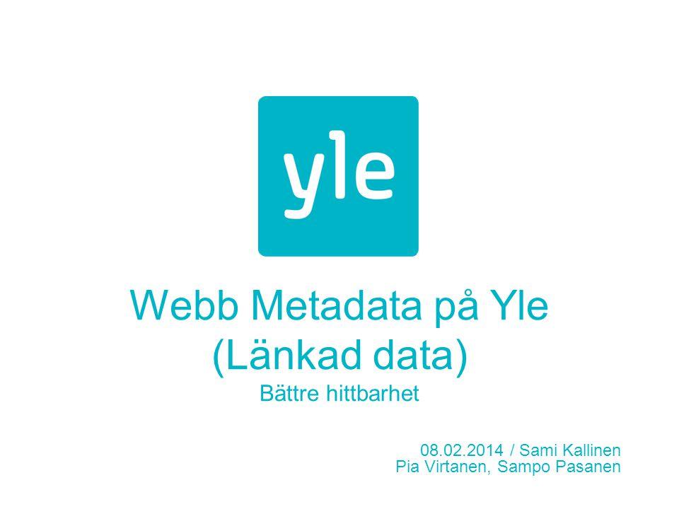 Webb Metadata på Yle (Länkad data) Bättre hittbarhet 08.02.2014 / Sami Kallinen Pia Virtanen, Sampo Pasanen