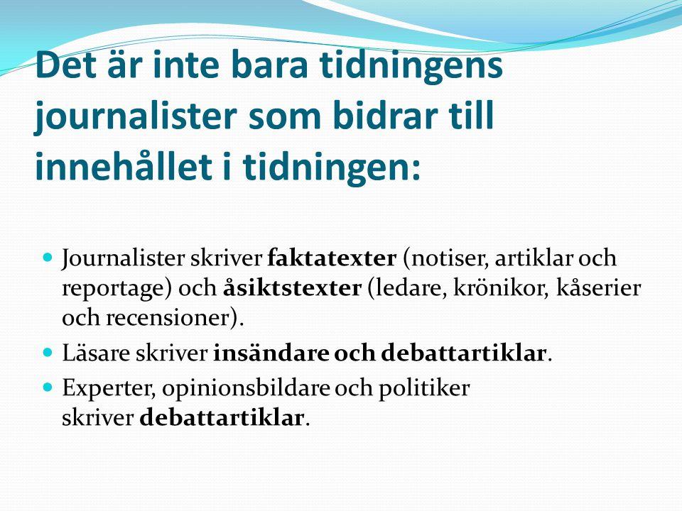 Det är inte bara tidningens journalister som bidrar till innehållet i tidningen: Journalister skriver faktatexter (notiser, artiklar och reportage) och åsiktstexter (ledare, krönikor, kåserier och recensioner).