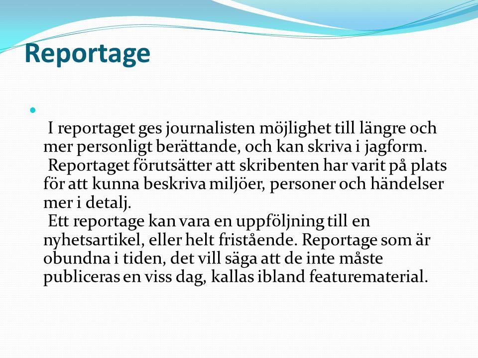 Reportage I reportaget ges journalisten möjlighet till längre och mer personligt berättande, och kan skriva i jagform.
