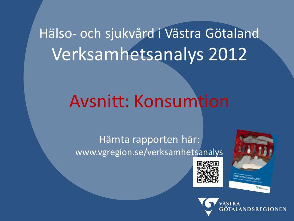 Hälso- och sjukvård i Västra Götaland Verksamhetsanalys 2012 Avsnitt: Konsumtion Hämta rapporten här: www.vgregion.se/verksamhetsanalys