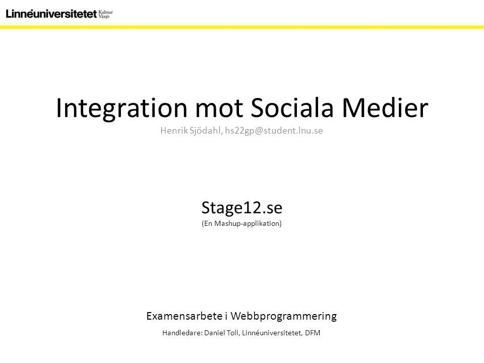 Integration mot Sociala Medier Henrik Sjödahl, hs22gp@student.lnu.se Examensarbete i Webbprogrammering Handledare: Daniel Toll, Linnéuniversitetet, DFM Stage12.se (En Mashup-applikation)
