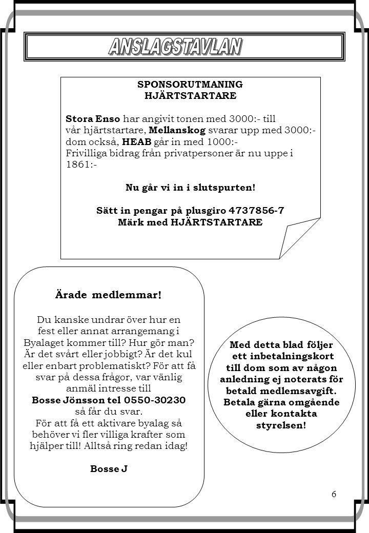 6 SPONSORUTMANING HJÄRTSTARTARE Stora Enso har angivit tonen med 3000:- till vår hjärtstartare, Mellanskog svarar upp med 3000:- dom också, HEAB går in med 1000:- Frivilliga bidrag från privatpersoner är nu uppe i 1861:- Nu går vi in i slutspurten.