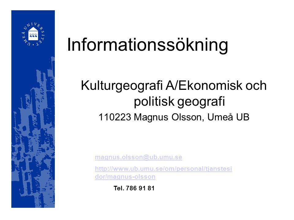 Informationssökning Kulturgeografi A/Ekonomisk och politisk geografi 110223 Magnus Olsson, Umeå UB magnus.olsson@ub.umu.se http://www.ub.umu.se/om/personal/tjanstesi dor/magnus-olsson Tel.