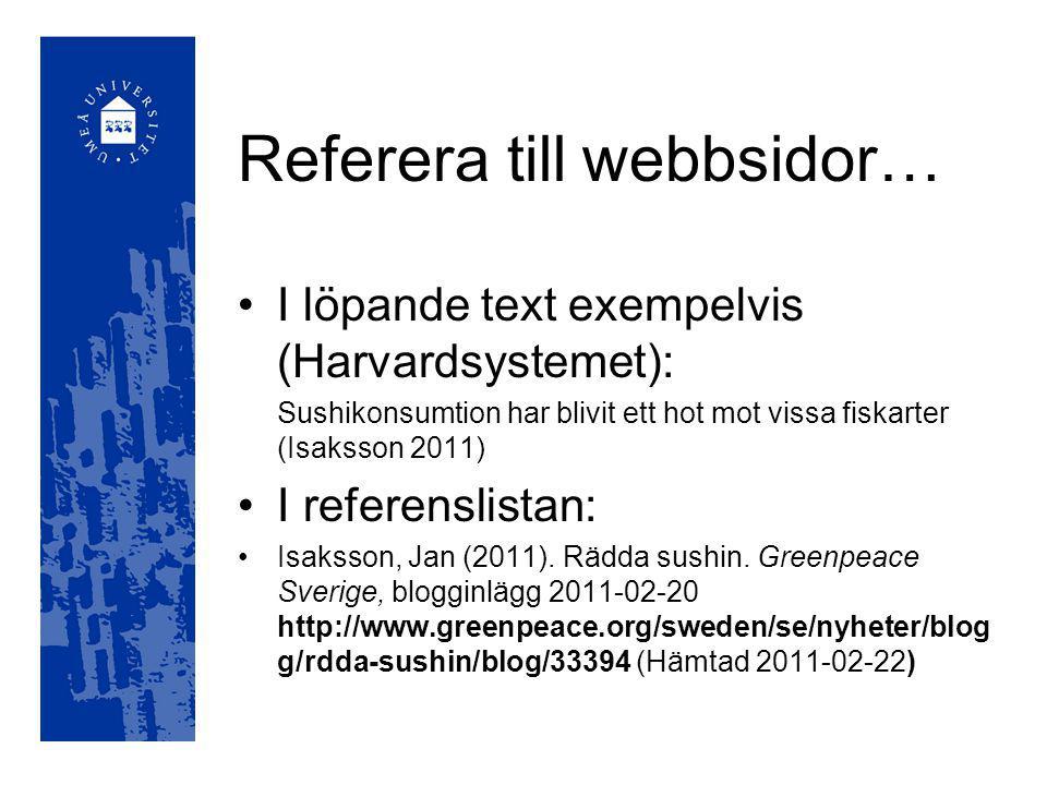Referera till webbsidor… I löpande text exempelvis (Harvardsystemet): Sushikonsumtion har blivit ett hot mot vissa fiskarter (Isaksson 2011) I referenslistan: Isaksson, Jan (2011).