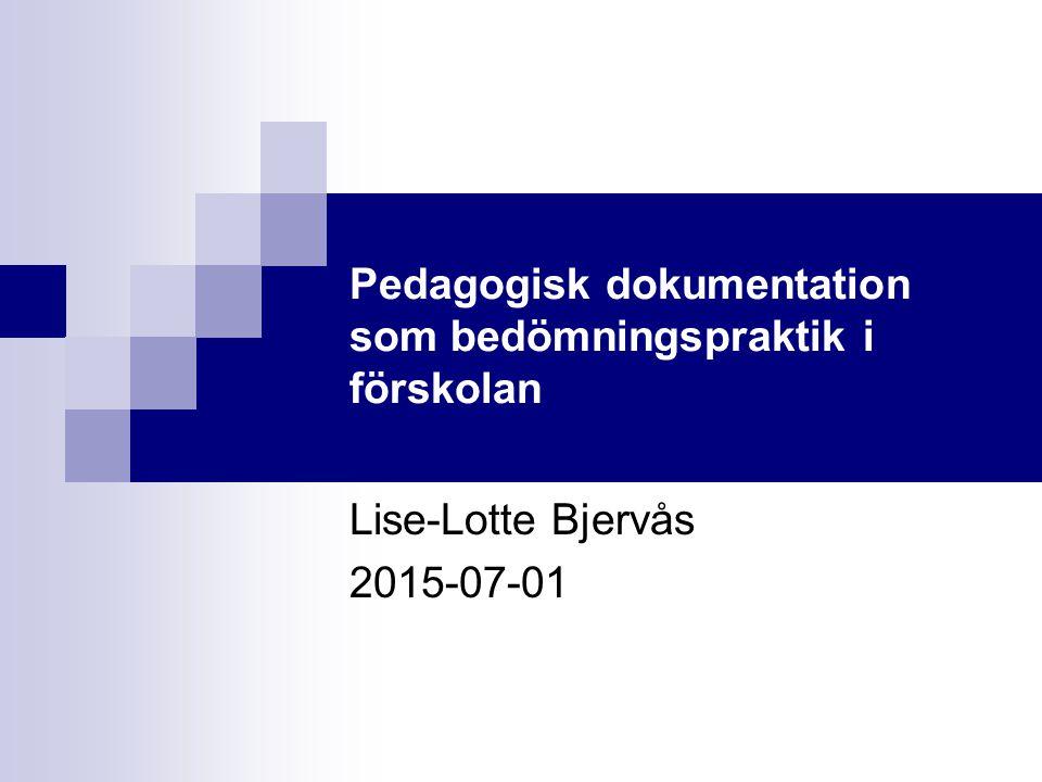 Pedagogisk dokumentation som bedömningspraktik i förskolan Lise-Lotte Bjervås 2015-07-01