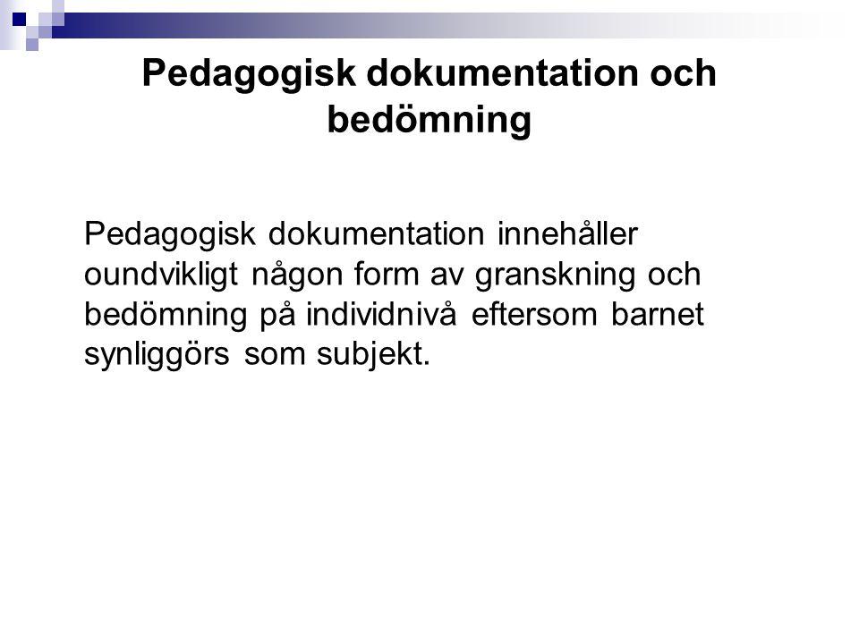Pedagogisk dokumentation och bedömning Pedagogisk dokumentation innehåller oundvikligt någon form av granskning och bedömning på individnivå eftersom barnet synliggörs som subjekt.