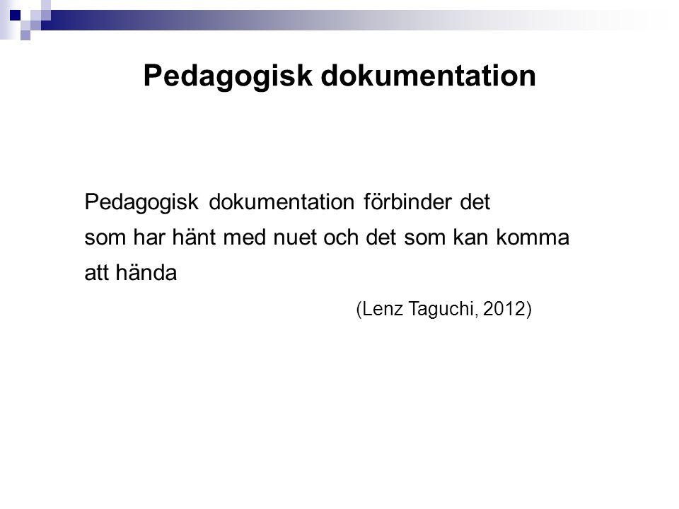 Pedagogisk dokumentation Pedagogisk dokumentation förbinder det som har hänt med nuet och det som kan komma att hända (Lenz Taguchi, 2012)