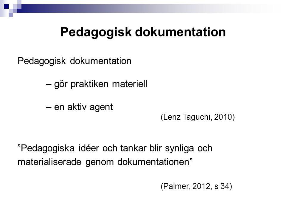 Pedagogisk dokumentation – gör praktiken materiell – en aktiv agent (Lenz Taguchi, 2010) Pedagogiska idéer och tankar blir synliga och materialiserade genom dokumentationen (Palmer, 2012, s 34)