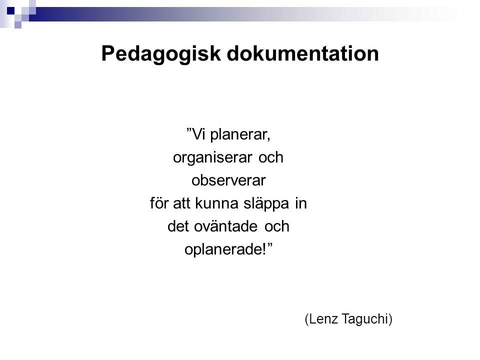 Pedagogisk dokumentation Vi planerar, organiserar och observerar för att kunna släppa in det oväntade och oplanerade! (Lenz Taguchi)