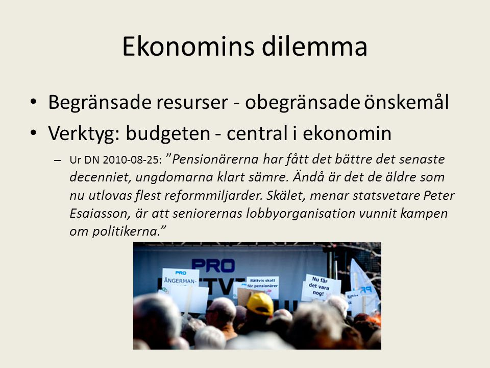 """Ekonomins dilemma Begränsade resurser - obegränsade önskemål Verktyg: budgeten - central i ekonomin – Ur DN 2010-08-25: """"Pensionärerna har fått det bä"""