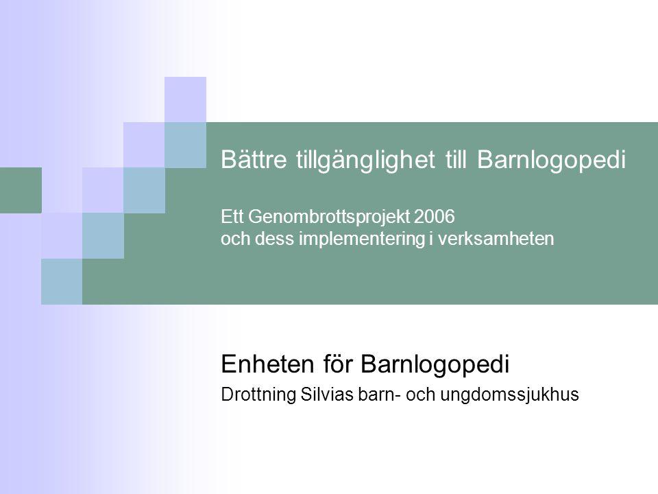 Bättre tillgänglighet till Barnlogopedi Ett Genombrottsprojekt 2006 och dess implementering i verksamheten Enheten för Barnlogopedi Drottning Silvias barn- och ungdomssjukhus