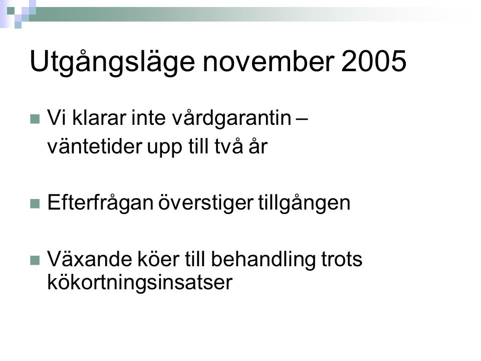 Utgångsläge november 2005 Vi klarar inte vårdgarantin – väntetider upp till två år Efterfrågan överstiger tillgången Växande köer till behandling trots kökortningsinsatser