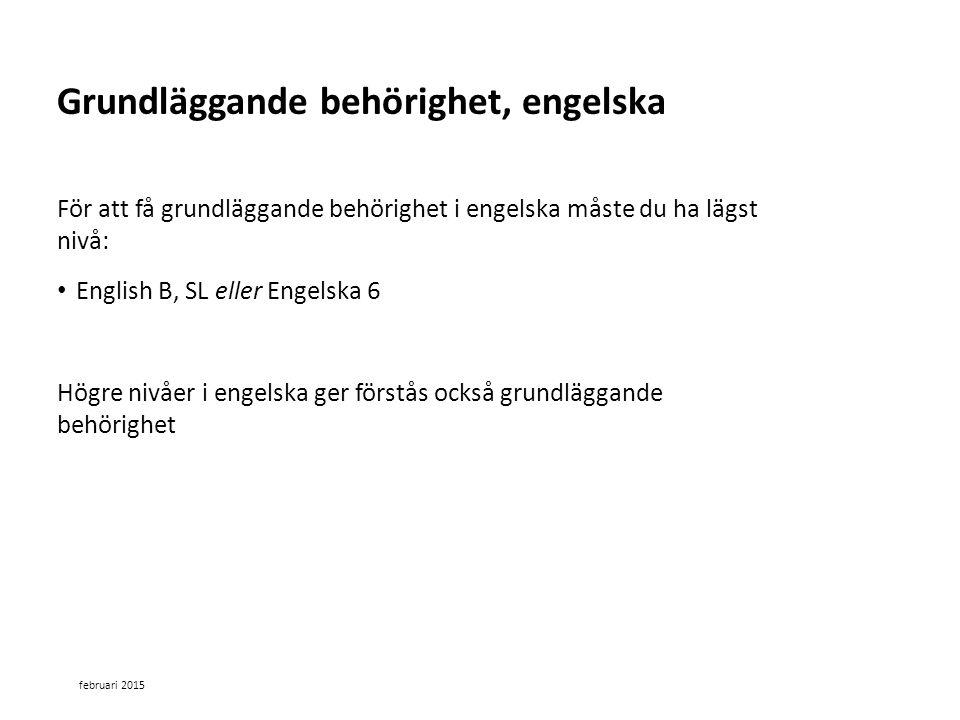 Sv För att få grundläggande behörighet i engelska måste du ha lägst nivå: English B, SL eller Engelska 6 Högre nivåer i engelska ger förstås också grundläggande behörighet februari 2015 Grundläggande behörighet, engelska