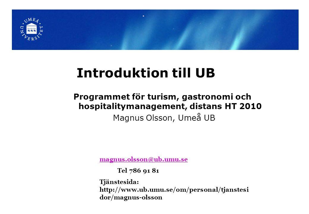 Introduktion till UB Programmet för turism, gastronomi och hospitalitymanagement, distans HT 2010 Magnus Olsson, Umeå UB magnus.olsson@ub.umu.se Tel 7