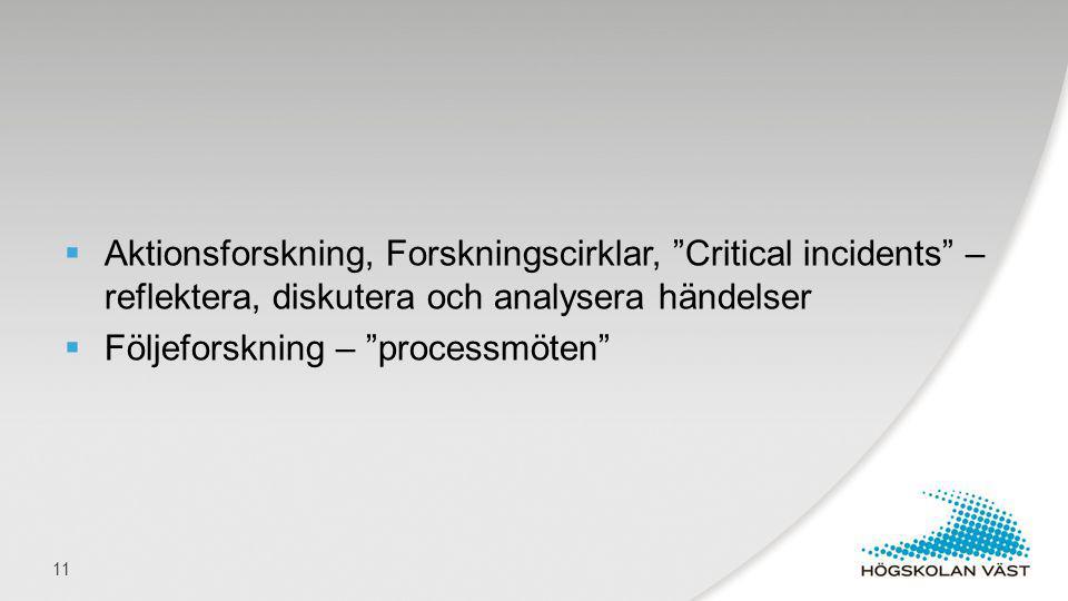 """ Aktionsforskning, Forskningscirklar, """"Critical incidents"""" – reflektera, diskutera och analysera händelser  Följeforskning – """"processmöten"""" 11"""