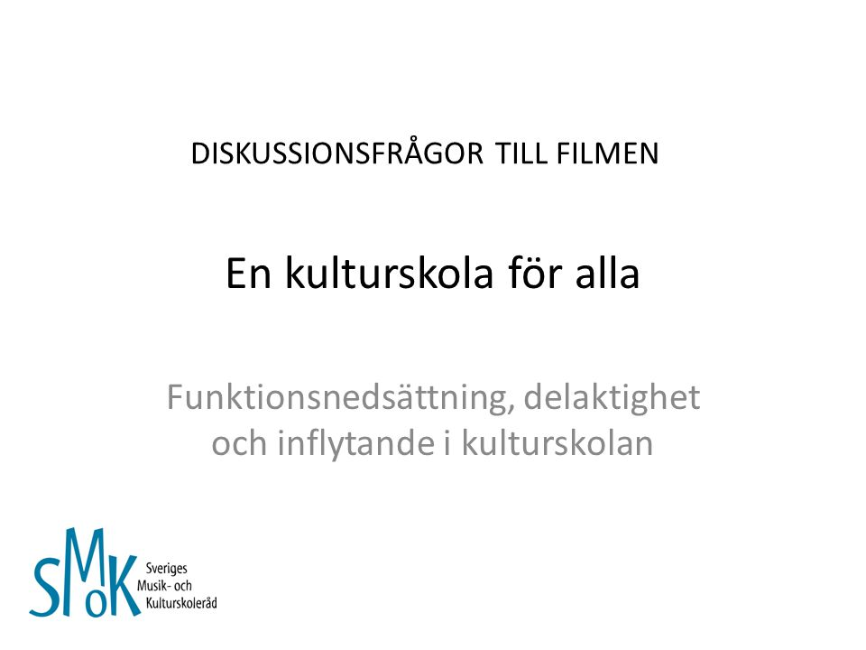 En kulturskola för alla Funktionsnedsättning, delaktighet och inflytande i kulturskolan DISKUSSIONSFRÅGOR TILL FILMEN