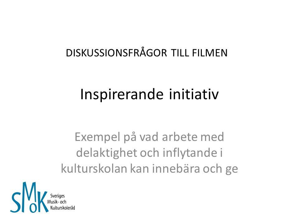Inspirerande initiativ Exempel på vad arbete med delaktighet och inflytande i kulturskolan kan innebära och ge DISKUSSIONSFRÅGOR TILL FILMEN