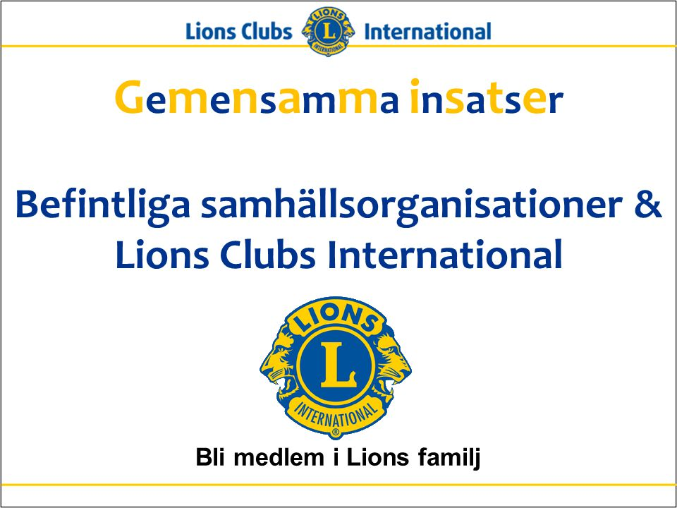 G e m e n s a m m a i n s a t s e r Befintliga samhällsorganisationer & Lions Clubs International Bli medlem i Lions familj