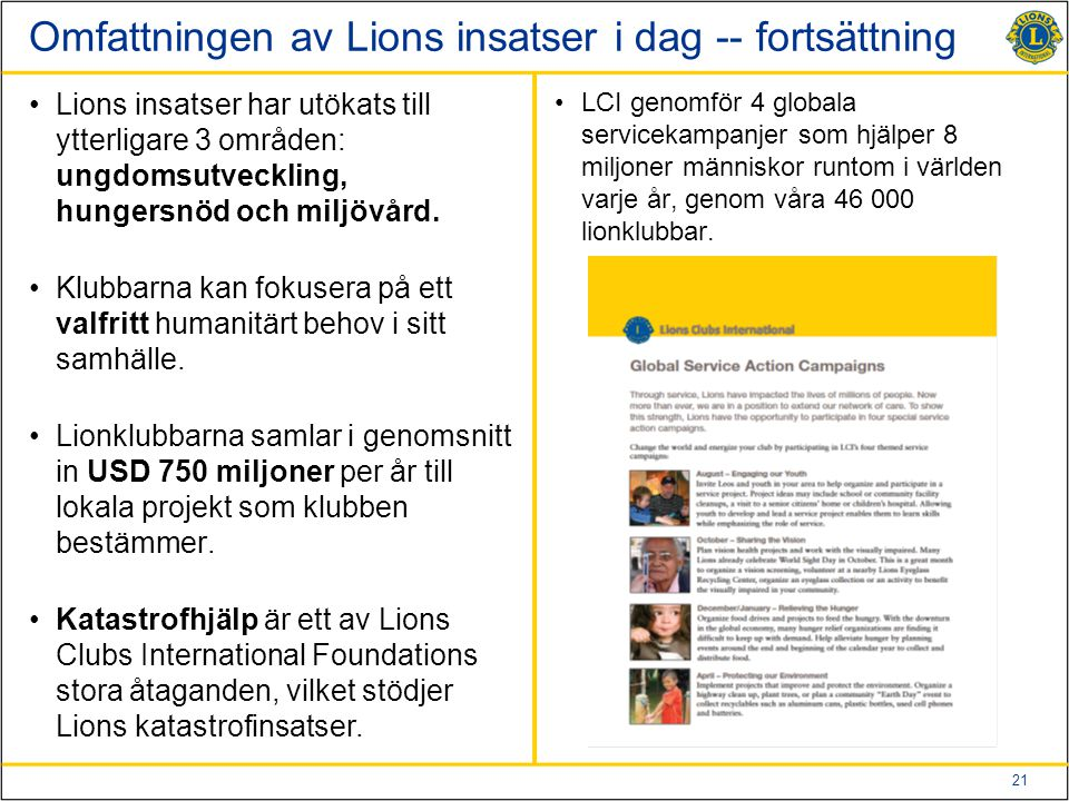 21 Omfattningen av Lions insatser i dag -- fortsättning Lions insatser har utökats till ytterligare 3 områden: ungdomsutveckling, hungersnöd och miljövård.