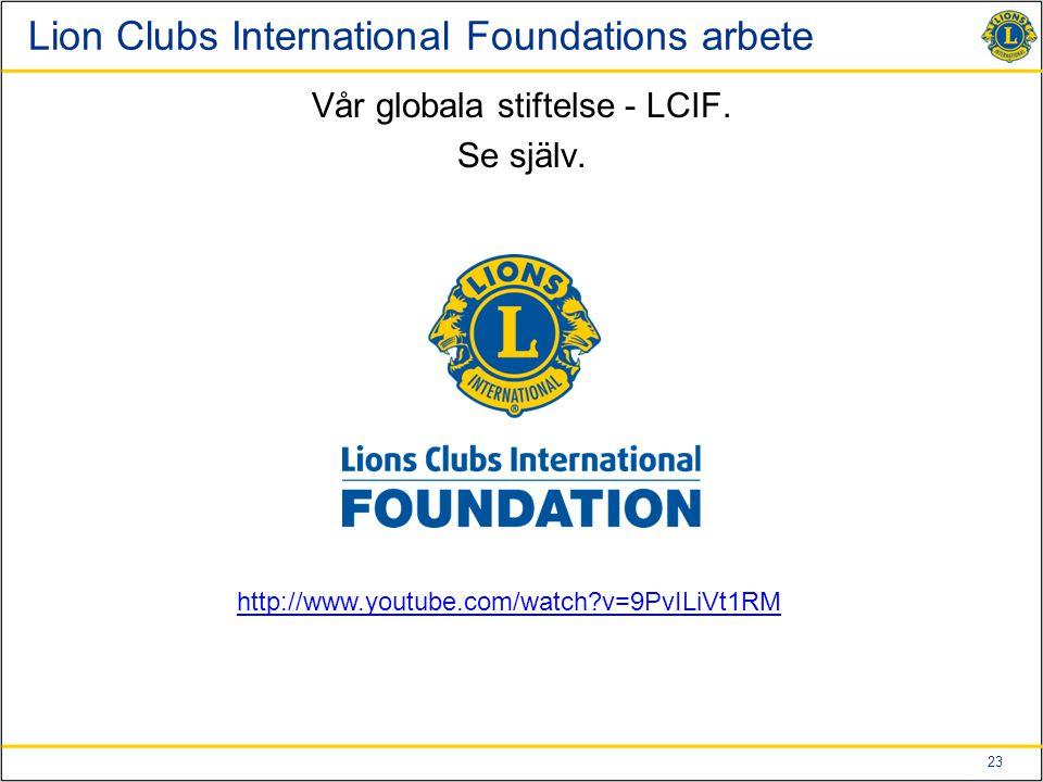 23 Lion Clubs International Foundations arbete Vår globala stiftelse - LCIF. Se själv. http://www.youtube.com/watch?v=9PvILiVt1RM