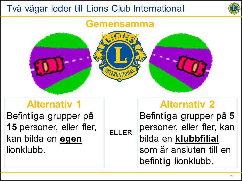 4 Två vägar leder till Lions Club International Alternativ 1 Befintliga grupper på 15 personer, eller fler, kan bilda en egen lionklubb. Alternativ 2