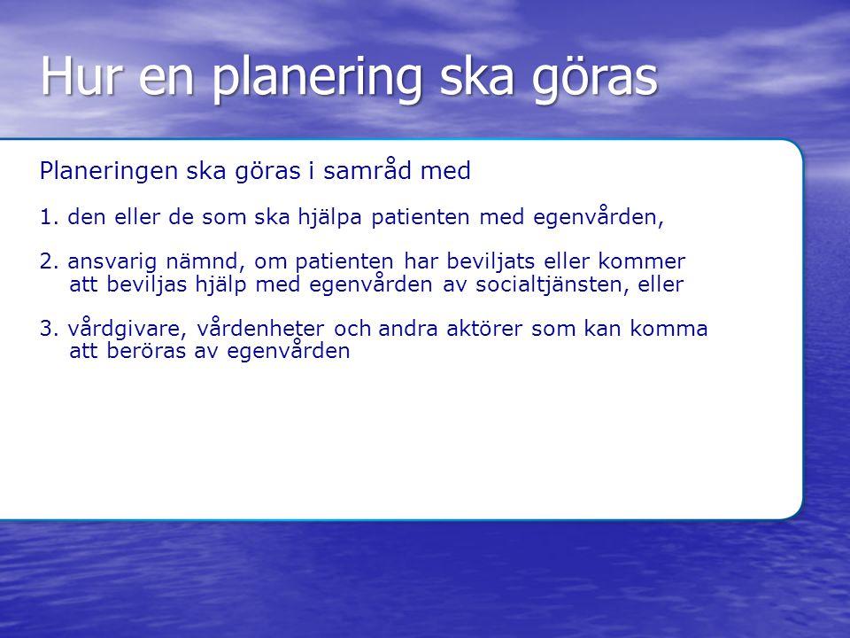 Hur en planering ska göras Planeringen ska göras i samråd med 1. den eller de som ska hjälpa patienten med egenvården, 2. ansvarig nämnd, om patienten